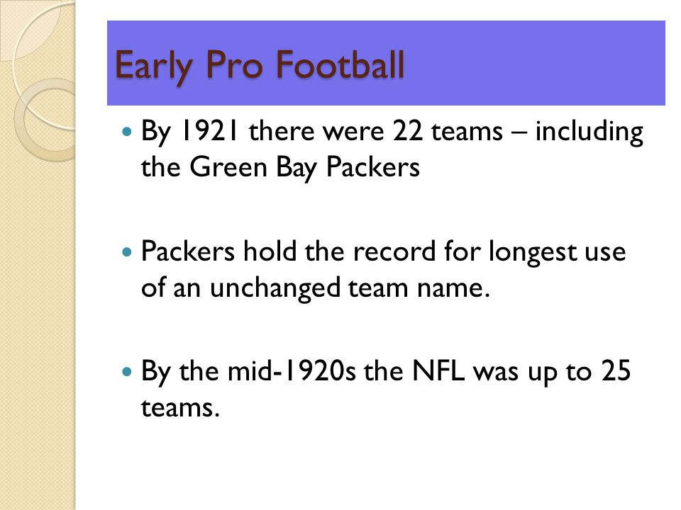 Early Pro Football By 1921 there were 22 teams – including the Green Bay Packers Packers hold the record for longest use of an unchanged team name.
