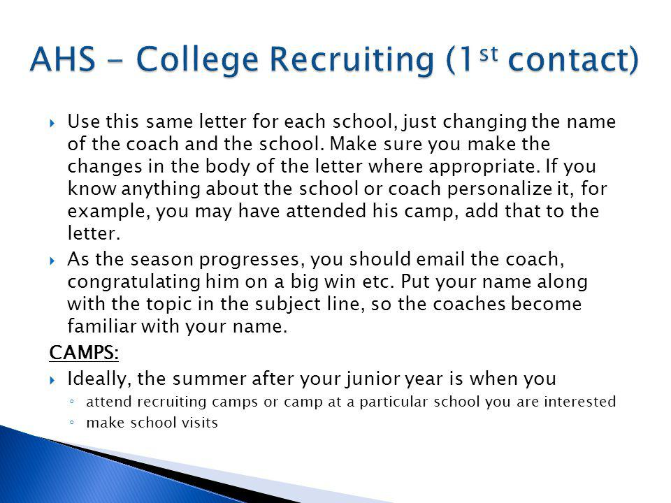 Ideally, the summer after your junior year is when you attend recruiting camps or camp at a particular school you are interested make school visits To prepare for these camps: meet with Coach Johnson before November of your Junior year Apply for recruiting camps before Christmas of your junior year If you feel strongly about a particular school, make sure you attend their summer camp By the end of your Junior year your list of colleges should be manageable at about 10 target schools.