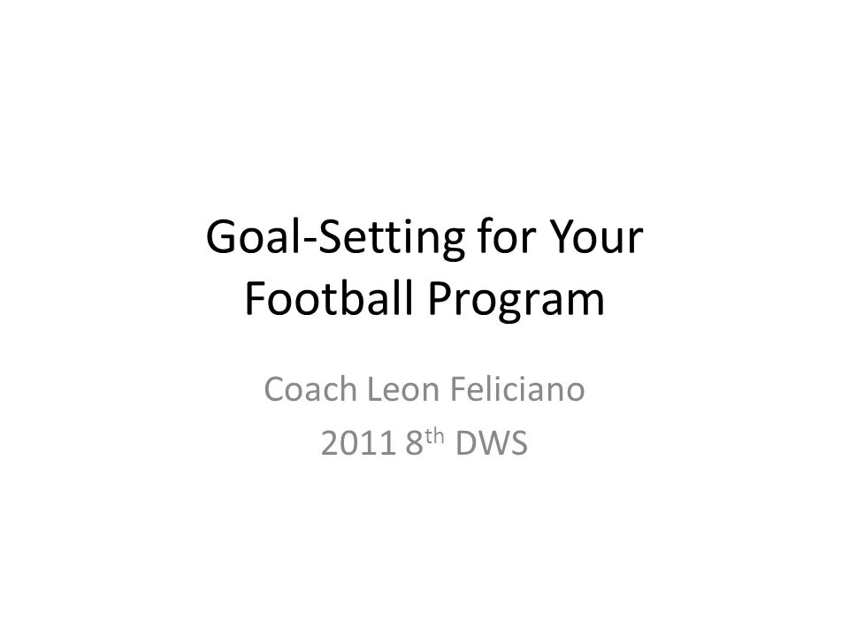 Goal-Setting for Your Football Program Coach Leon Feliciano 2011 8 th DWS