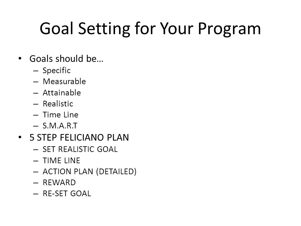 Goal Setting for Your Program Goals should be… – Specific – Measurable – Attainable – Realistic – Time Line – S.M.A.R.T 5 STEP FELICIANO PLAN – SET REALISTIC GOAL – TIME LINE – ACTION PLAN (DETAILED) – REWARD – RE-SET GOAL
