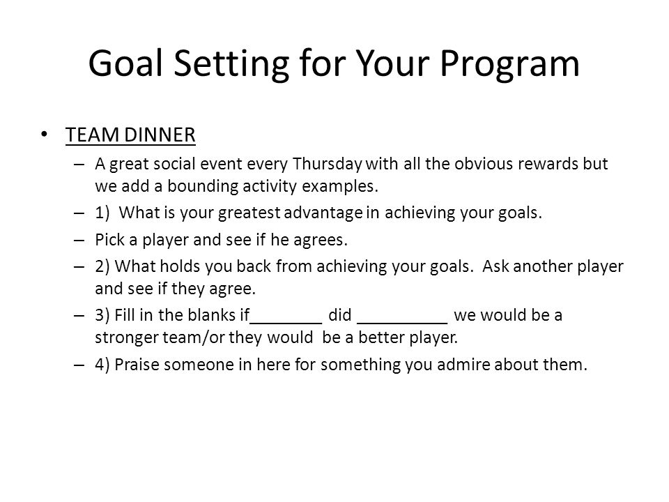 Goal Setting for Your Program TEAM DINNER – A great social event every Thursday with all the obvious rewards but we add a bounding activity examples.
