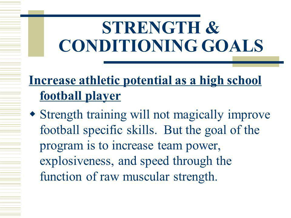 STRENGTH & CONDITIONING GOALS Increase athletic potential as a high school football player Strength training will not magically improve football speci