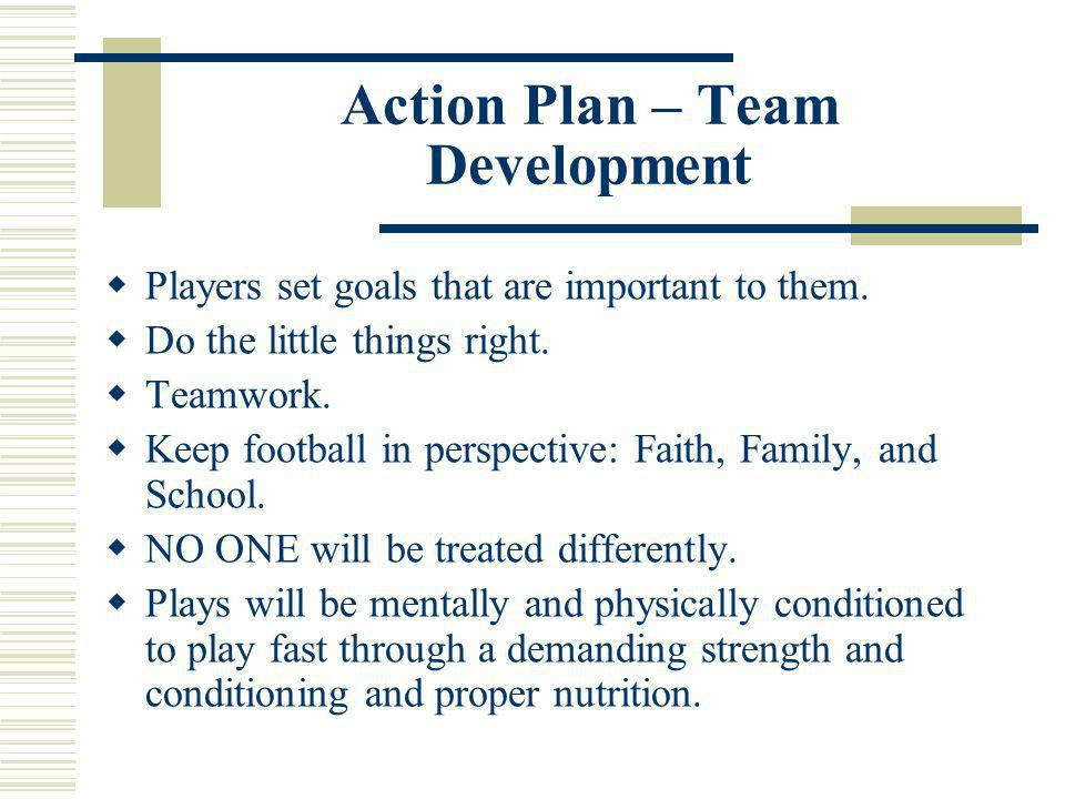 Action Plan – Team Development Players set goals that are important to them. Do the little things right. Teamwork. Keep football in perspective: Faith