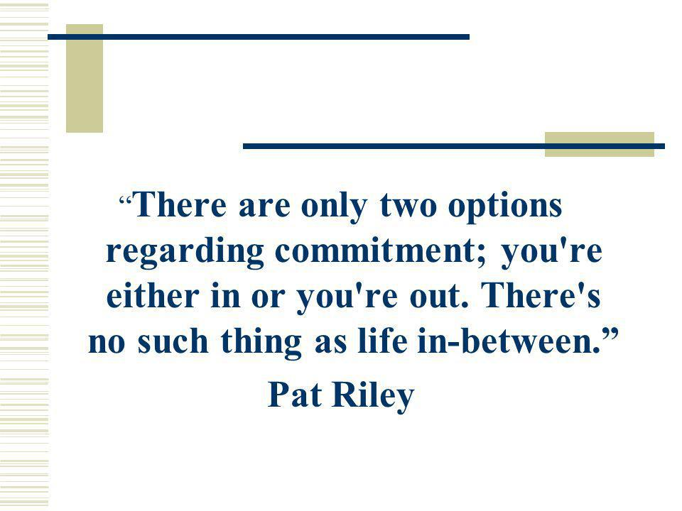 There are only two options regarding commitment; you're either in or you're out. There's no such thing as life in-between. Pat Riley