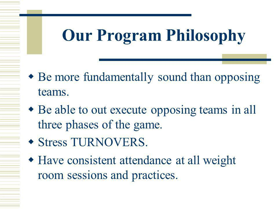 Our Program Philosophy Be more fundamentally sound than opposing teams. Be able to out execute opposing teams in all three phases of the game. Stress