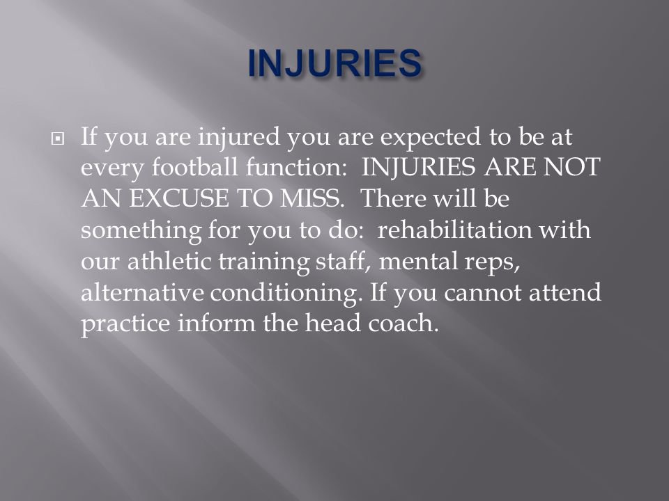 If you are injured you are expected to be at every football function: INJURIES ARE NOT AN EXCUSE TO MISS.
