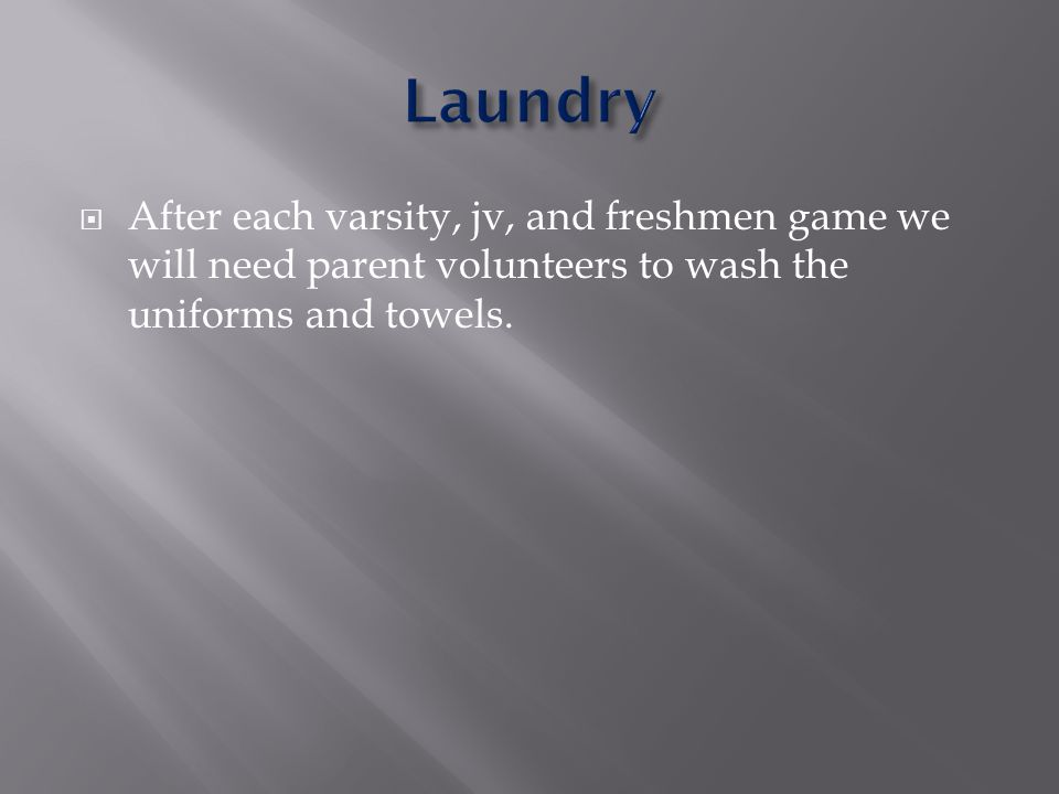 After each varsity, jv, and freshmen game we will need parent volunteers to wash the uniforms and towels.