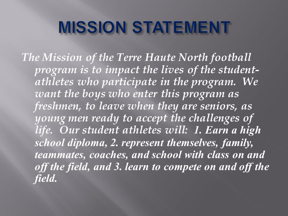 The Mission of the Terre Haute North football program is to impact the lives of the student- athletes who participate in the program.