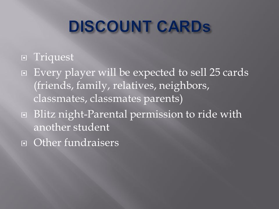 Triquest Every player will be expected to sell 25 cards (friends, family, relatives, neighbors, classmates, classmates parents) Blitz night-Parental permission to ride with another student Other fundraisers