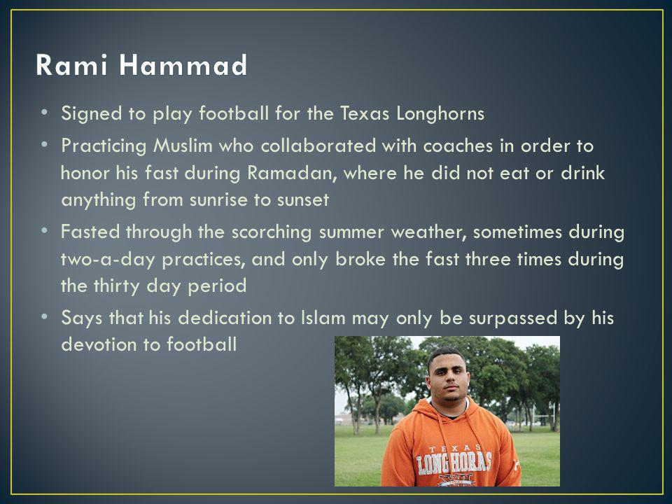 Signed to play football for the Texas Longhorns Practicing Muslim who collaborated with coaches in order to honor his fast during Ramadan, where he did not eat or drink anything from sunrise to sunset Fasted through the scorching summer weather, sometimes during two-a-day practices, and only broke the fast three times during the thirty day period Says that his dedication to Islam may only be surpassed by his devotion to football