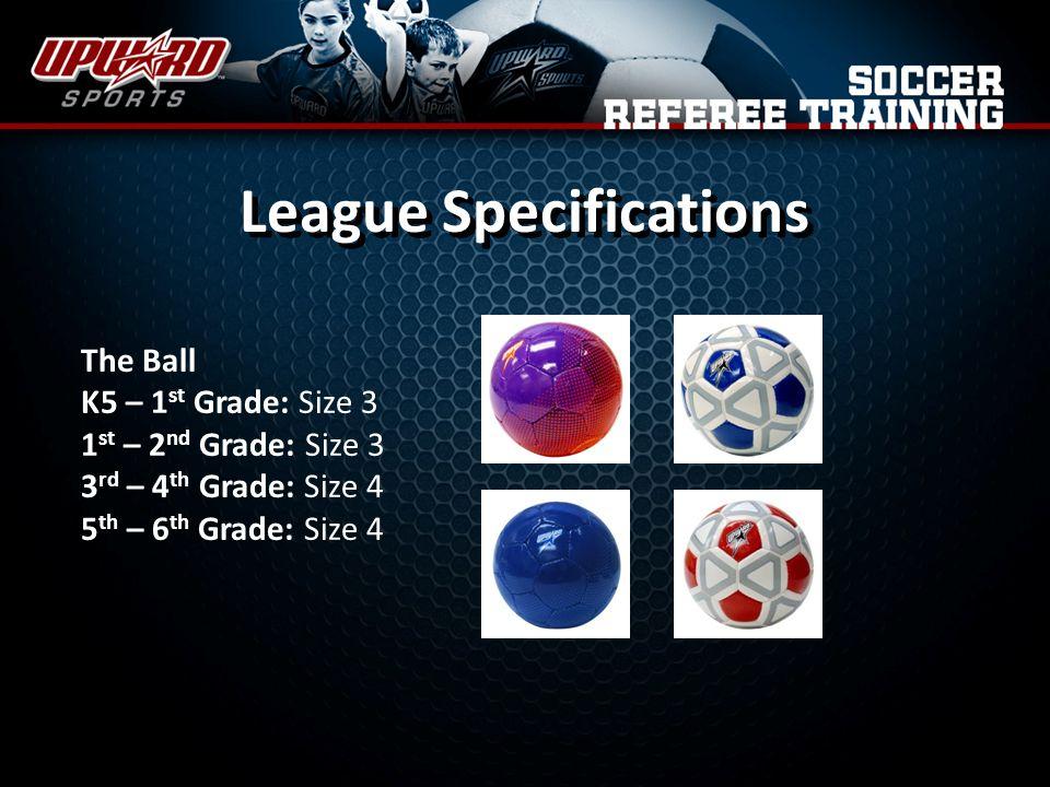 The Ball K5 – 1 st Grade: Size 3 1 st – 2 nd Grade: Size 3 3 rd – 4 th Grade: Size 4 5 th – 6 th Grade: Size 4 League Specifications