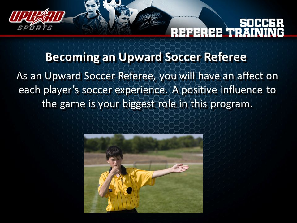 Becoming an Upward Soccer Referee As an Upward Soccer Referee, you will have an affect on each players soccer experience.