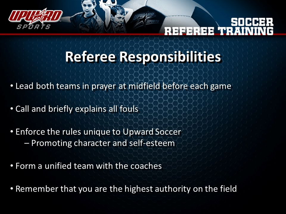 Referee Responsibilities Lead both teams in prayer at midfield before each game Call and briefly explains all fouls Enforce the rules unique to Upward Soccer – Promoting character and self-esteem Form a unified team with the coaches Remember that you are the highest authority on the field Lead both teams in prayer at midfield before each game Call and briefly explains all fouls Enforce the rules unique to Upward Soccer – Promoting character and self-esteem Form a unified team with the coaches Remember that you are the highest authority on the field