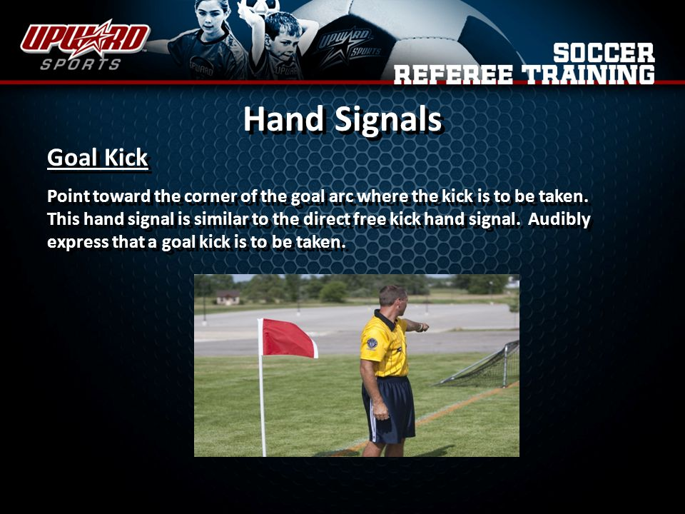 Hand Signals Goal Kick Point toward the corner of the goal arc where the kick is to be taken.