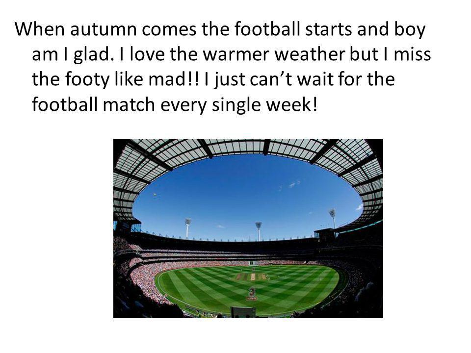 When autumn comes the football starts and boy am I glad. I love the warmer weather but I miss the footy like mad!! I just cant wait for the football m