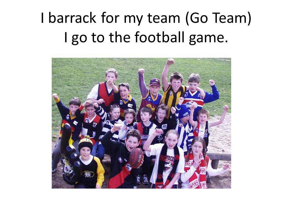 I barrack for my team (Go Team) I go to the football game.