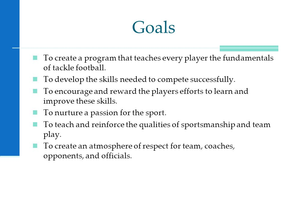 Goals To create a program that teaches every player the fundamentals of tackle football.