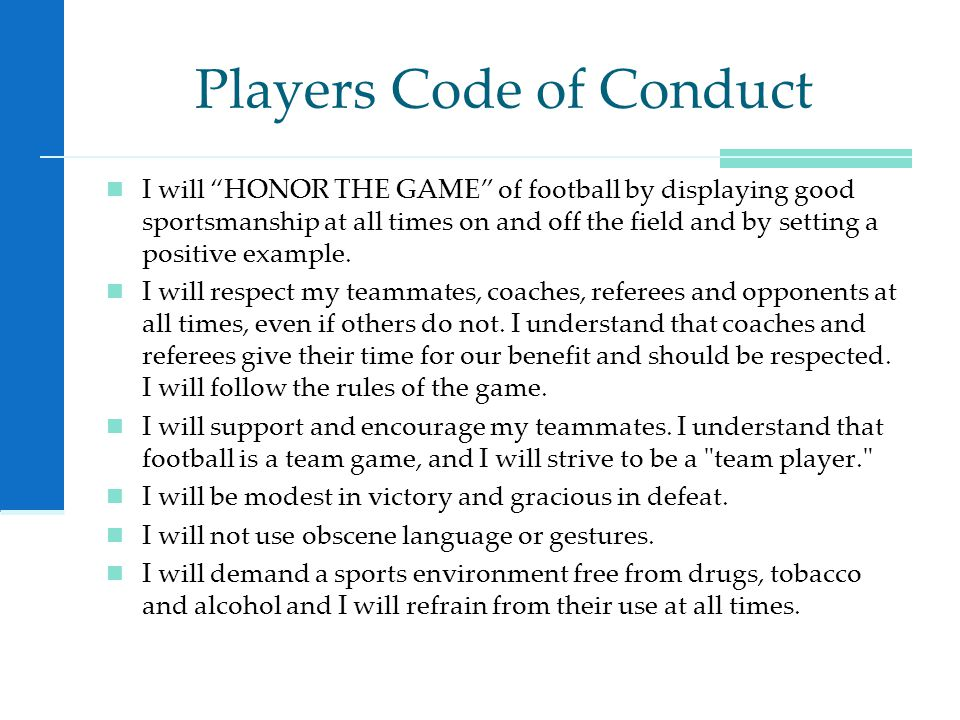 Players Code of Conduct I will HONOR THE GAME of football by displaying good sportsmanship at all times on and off the field and by setting a positive example.