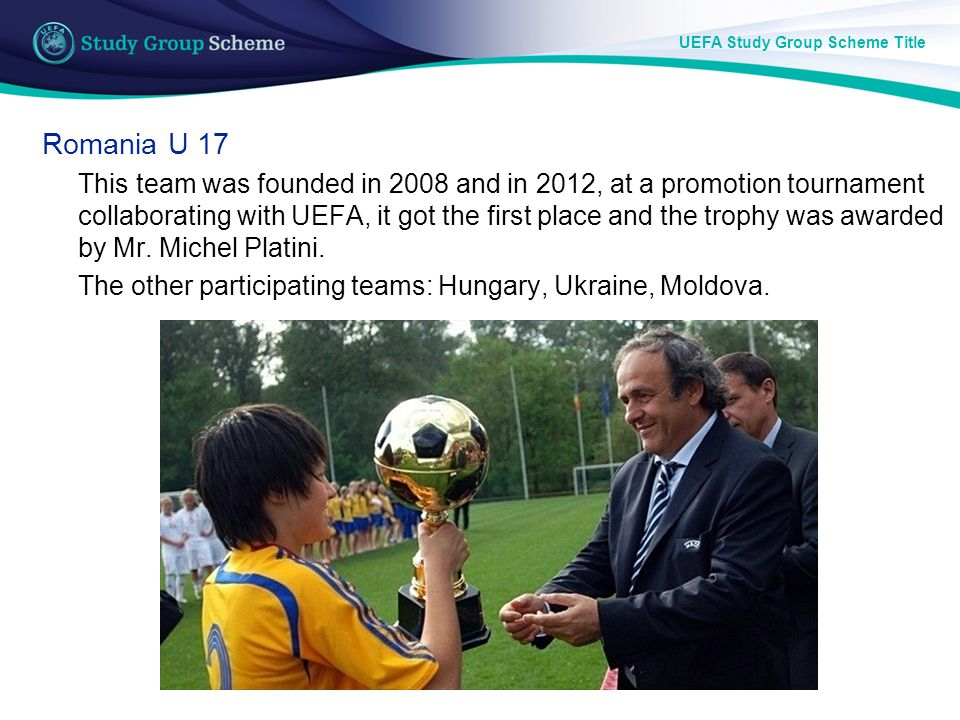 UEFA Study Group Scheme Title Romania U 17 This team was founded in 2008 and in 2012, at a promotion tournament collaborating with UEFA, it got the first place and the trophy was awarded by Mr.