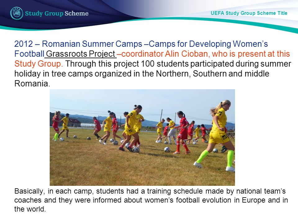 2012 – Romanian Summer Camps –Camps for Developing Womens Football Grassroots Project –coordinator Alin Cioban, who is present at this Study Group.