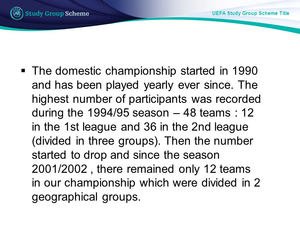 UEFA Study Group Scheme Title The domestic championship started in 1990 and has been played yearly ever since.