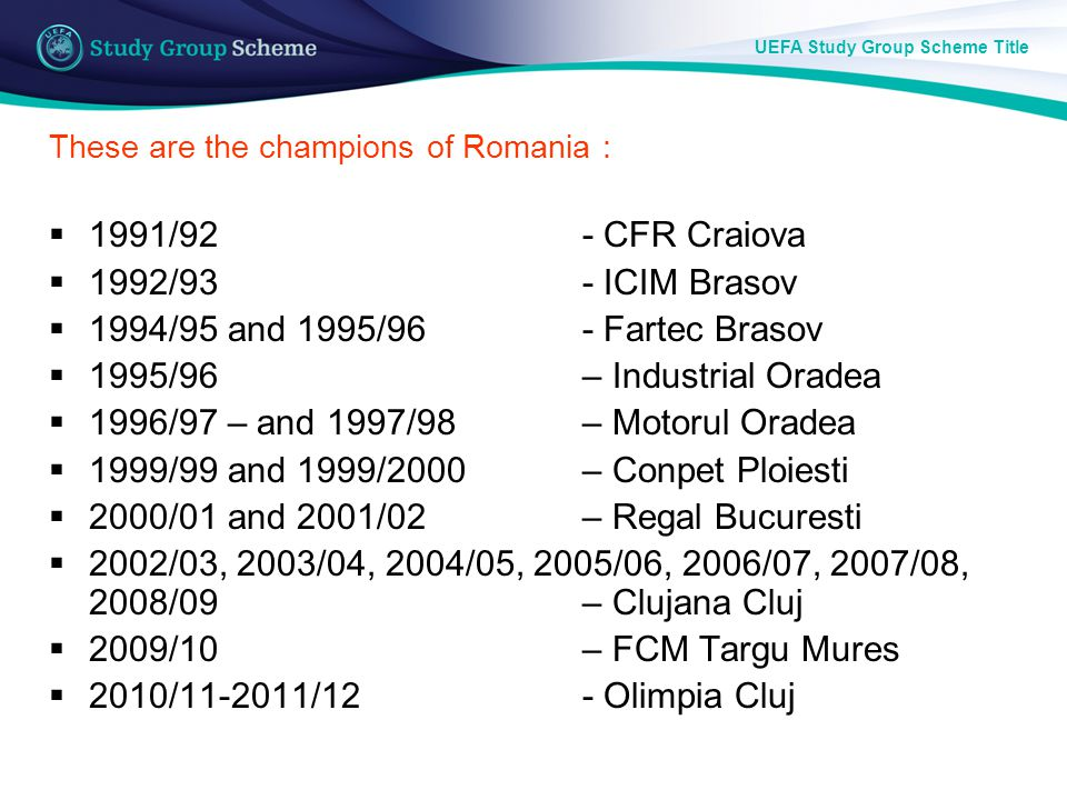 UEFA Study Group Scheme Title These are the champions of Romania : 1991/92 - CFR Craiova 1992/93 - ICIM Brasov 1994/95 and 1995/96 - Fartec Brasov 1995/96 – Industrial Oradea 1996/97 – and 1997/98 – Motorul Oradea 1999/99 and 1999/2000 – Conpet Ploiesti 2000/01 and 2001/02 – Regal Bucuresti 2002/03, 2003/04, 2004/05, 2005/06, 2006/07, 2007/08, 2008/09 – Clujana Cluj 2009/10 – FCM Targu Mures 2010/11-2011/12- Olimpia Cluj