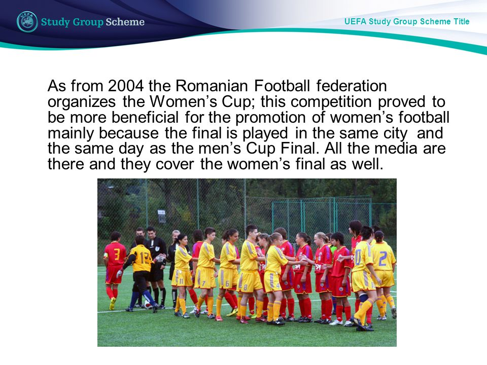 UEFA Study Group Scheme Title As from 2004 the Romanian Football federation organizes the Womens Cup; this competition proved to be more beneficial for the promotion of womens football mainly because the final is played in the same city and the same day as the mens Cup Final.