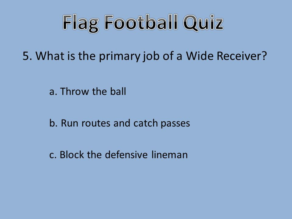 5. What is the primary job of a Wide Receiver. a.