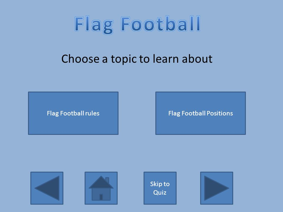 Choose a topic to learn about Skip to Quiz Flag Football rulesFlag Football Positions
