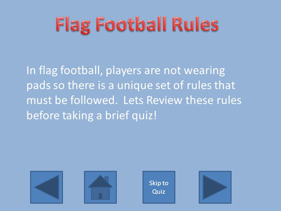 In flag football, players are not wearing pads so there is a unique set of rules that must be followed.
