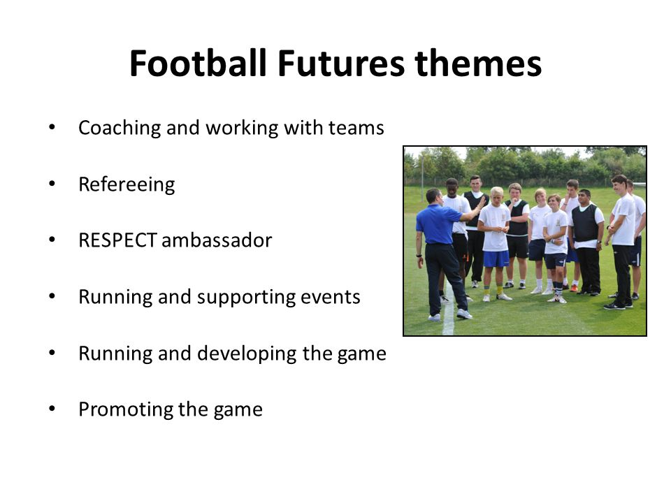 Football Futures themes Coaching and working with teams Refereeing RESPECT ambassador Running and supporting events Running and developing the game Promoting the game