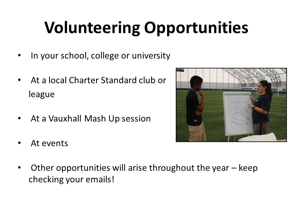 Volunteering Opportunities In your school, college or university At a local Charter Standard club or league At a Vauxhall Mash Up session At events Other opportunities will arise throughout the year – keep checking your emails!