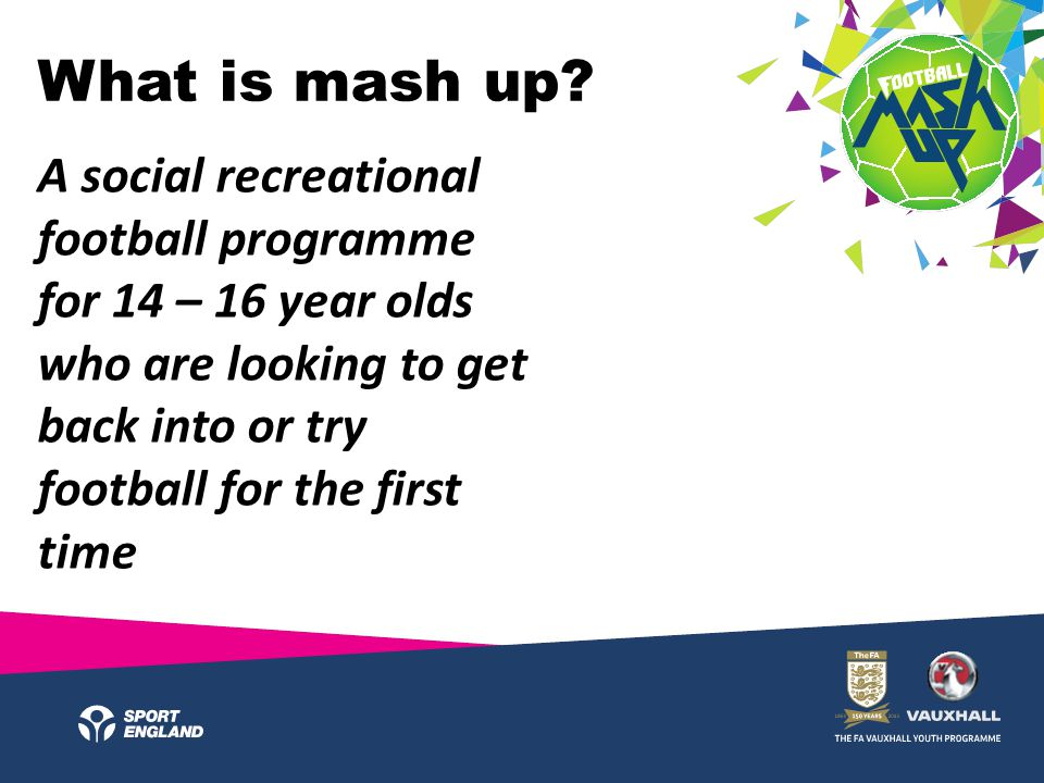 What is mash up? A social recreational football programme for 14 – 16 year olds who are looking to get back into or try football for the first time