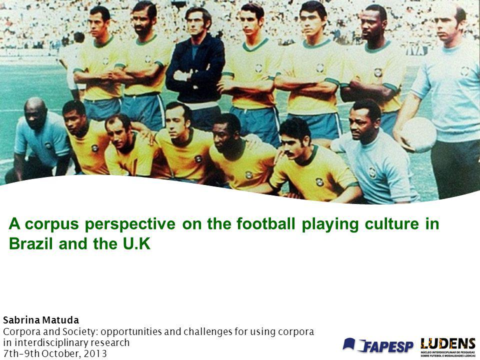 A corpus perspective on the football playing culture in Brazil and the U.K Sabrina Matuda Corpora and Society: opportunities and challenges for using corpora in interdisciplinary research 7th–9th October, 2013