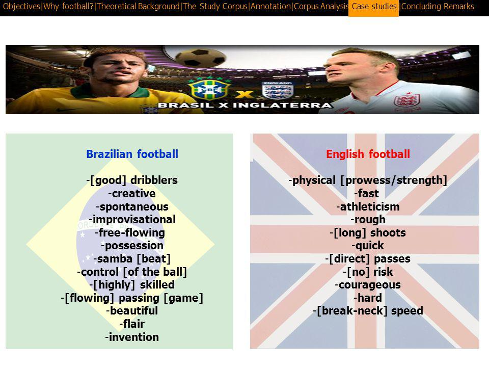 Objectives|Why football |Theoretical Background|The Study Corpus|Annotation|Corpus Analysis|Case Studies|Concluding RemarksCase studies Brazilian football -[good] dribblers -creative -spontaneous -improvisational -free-flowing -possession -samba [beat] -control [of the ball] -[highly] skilled -[flowing] passing [game] -beautiful -flair -invention English football -physical [prowess/strength] -fast -athleticism -rough -[long] shoots -quick -[direct] passes -[no] risk -courageous -hard -[break-neck] speed