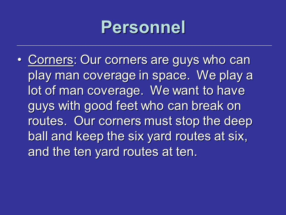 Personnel Corners: Our corners are guys who can play man coverage in space.
