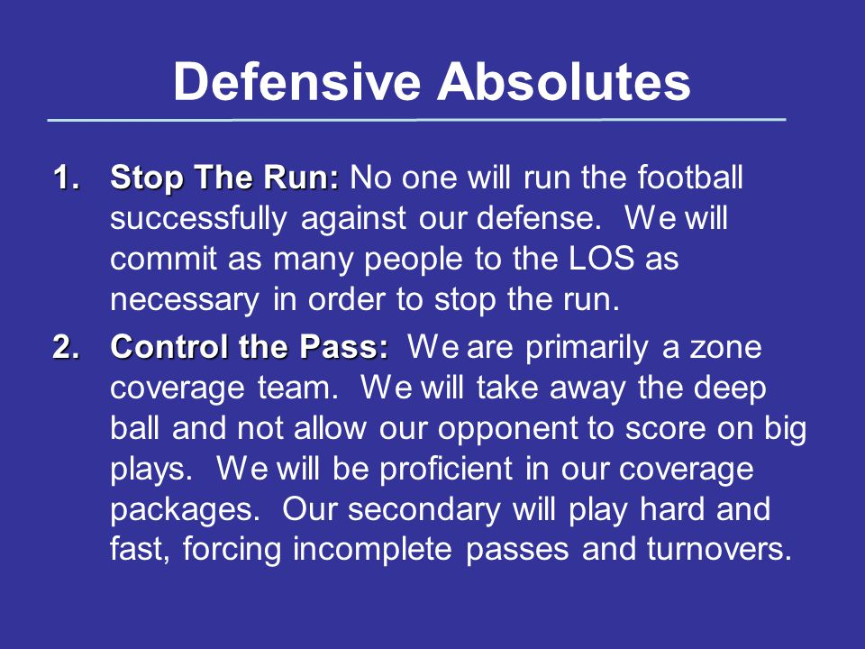 Defensive Absolutes 1.Stop The Run: 1.Stop The Run: No one will run the football successfully against our defense.