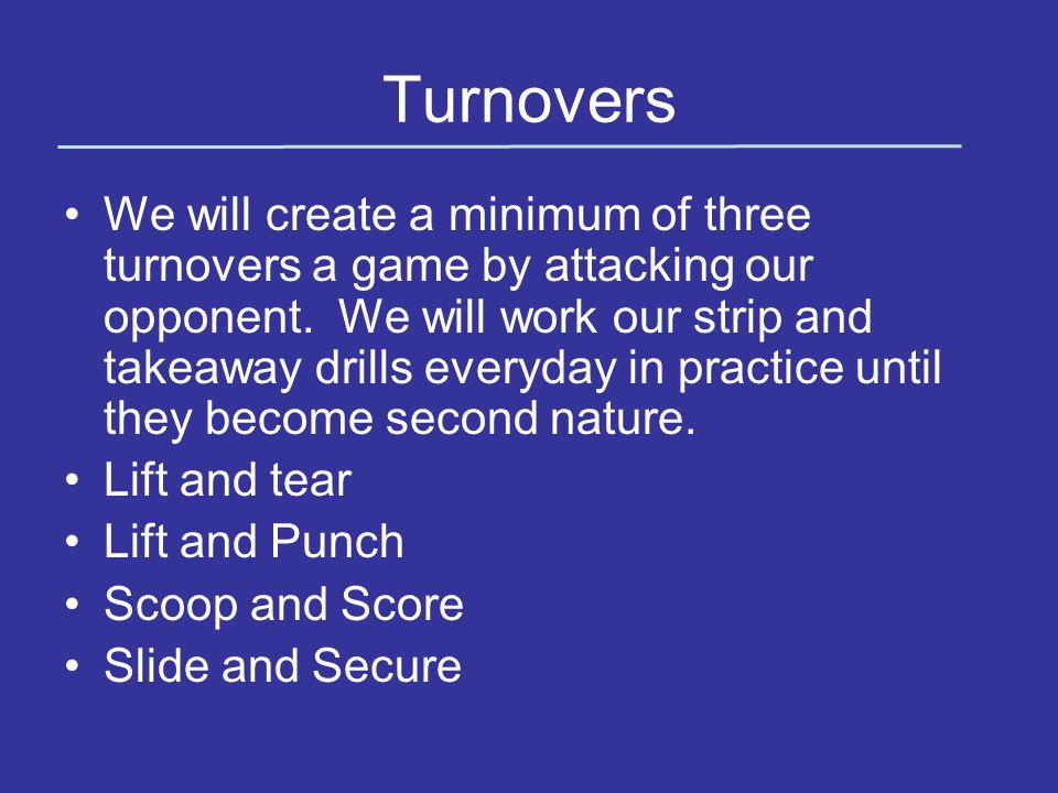 Turnovers We will create a minimum of three turnovers a game by attacking our opponent.