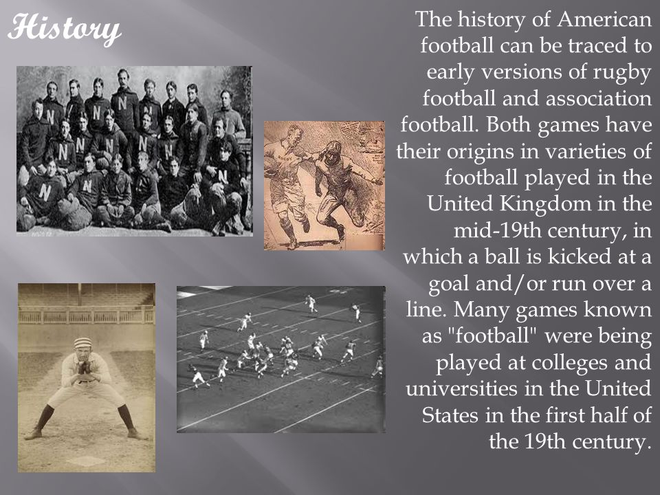 History The history of American football can be traced to early versions of rugby football and association football.