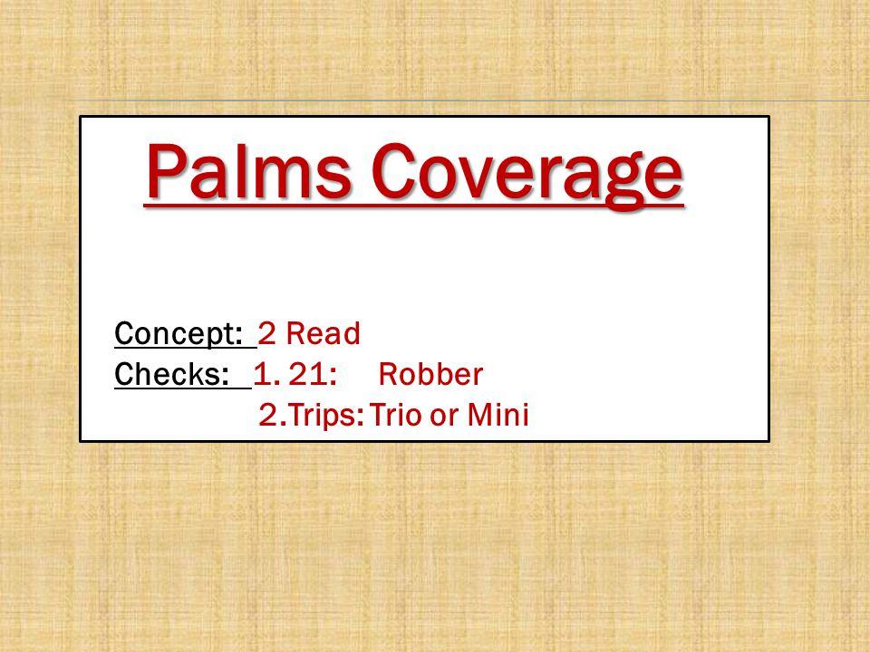 Palms Coverage Concept: 2 Read Checks: 1. 21: Robber 2.Trips: Trio or Mini