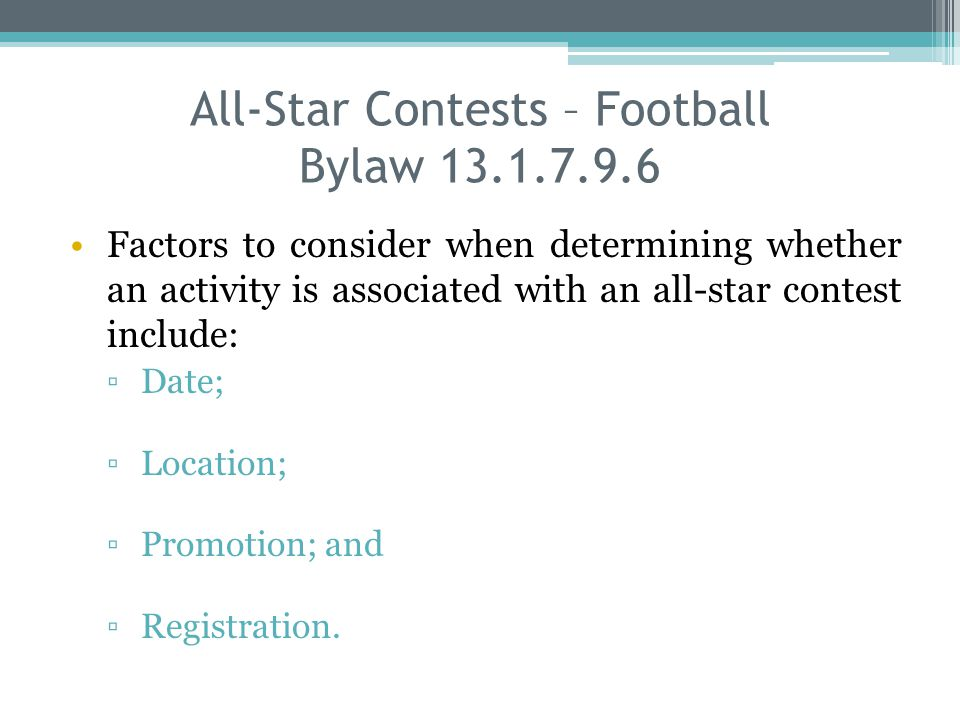 All-Star Contests – Football Bylaw 13.1.7.9.6 Factors to consider when determining whether an activity is associated with an all-star contest include: Date; Location; Promotion; and Registration.