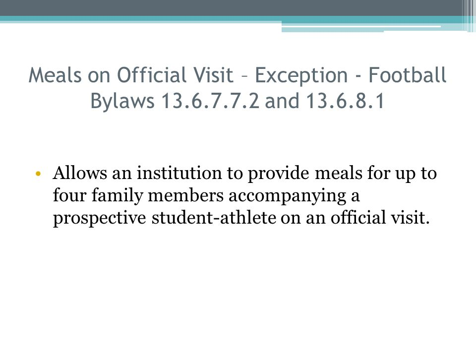 Meals on Official Visit – Exception - Football Bylaws 13.6.7.7.2 and 13.6.8.1 Allows an institution to provide meals for up to four family members accompanying a prospective student-athlete on an official visit.
