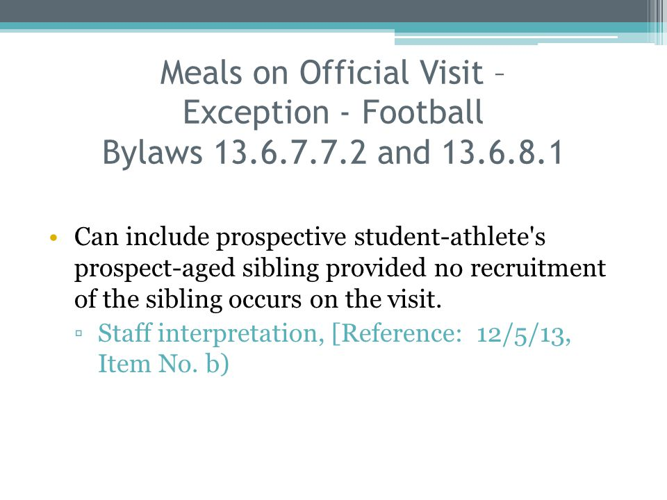 Meals on Official Visit – Exception - Football Bylaws 13.6.7.7.2 and 13.6.8.1 Can include prospective student-athlete s prospect-aged sibling provided no recruitment of the sibling occurs on the visit.