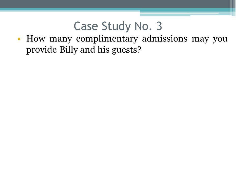 Case Study No. 3 How many complimentary admissions may you provide Billy and his guests