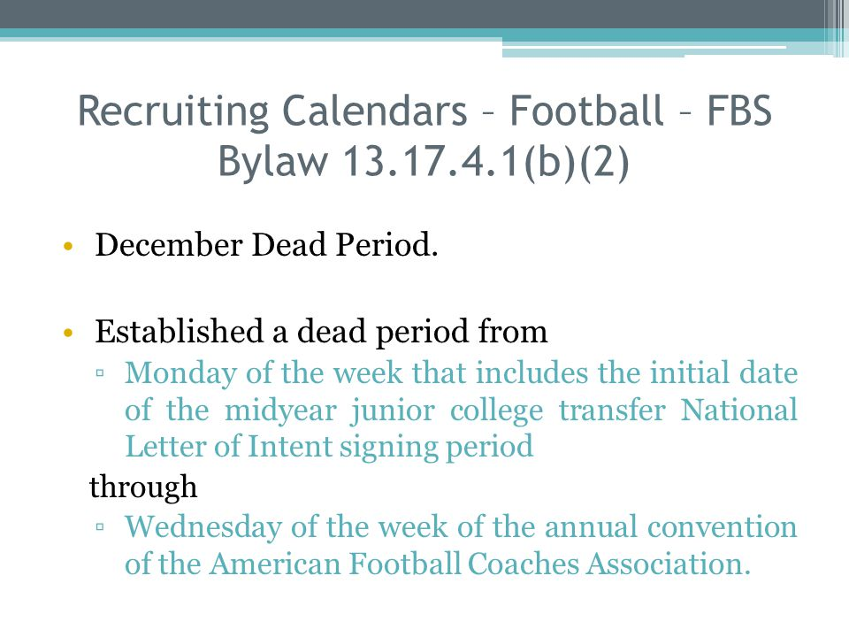 Recruiting Calendars – Football – FBS Bylaw 13.17.4.1(b)(2) December Dead Period. Established a dead period from Monday of the week that includes the