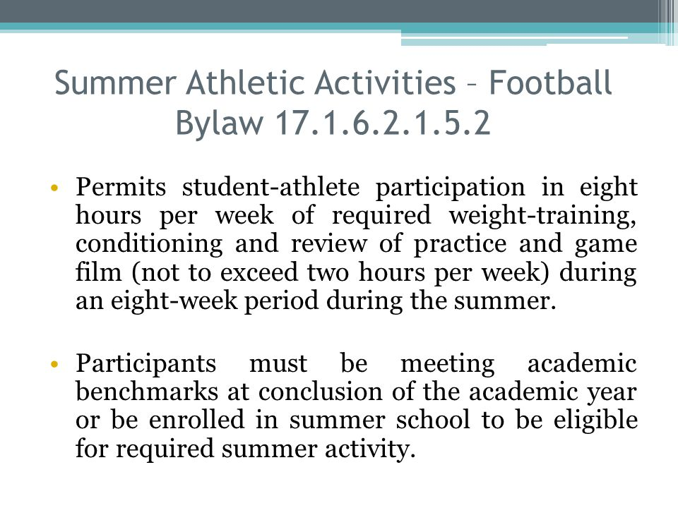Summer Athletic Activities – Football Bylaw 17.1.6.2.1.5.2 Permits student-athlete participation in eight hours per week of required weight-training, conditioning and review of practice and game film (not to exceed two hours per week) during an eight-week period during the summer.