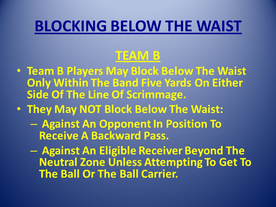 BLOCKING BELOW THE WAIST TEAM B Team B Players May Block Below The Waist Only Within The Band Five Yards On Either Side Of The Line Of Scrimmage.