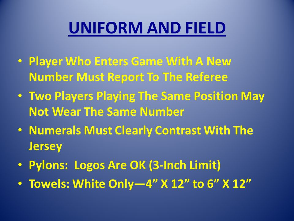 UNIFORM AND FIELD Player Who Enters Game With A New Number Must Report To The Referee Two Players Playing The Same Position May Not Wear The Same Number Numerals Must Clearly Contrast With The Jersey Pylons: Logos Are OK (3-Inch Limit) Towels: White Only4 X 12 to 6 X 12