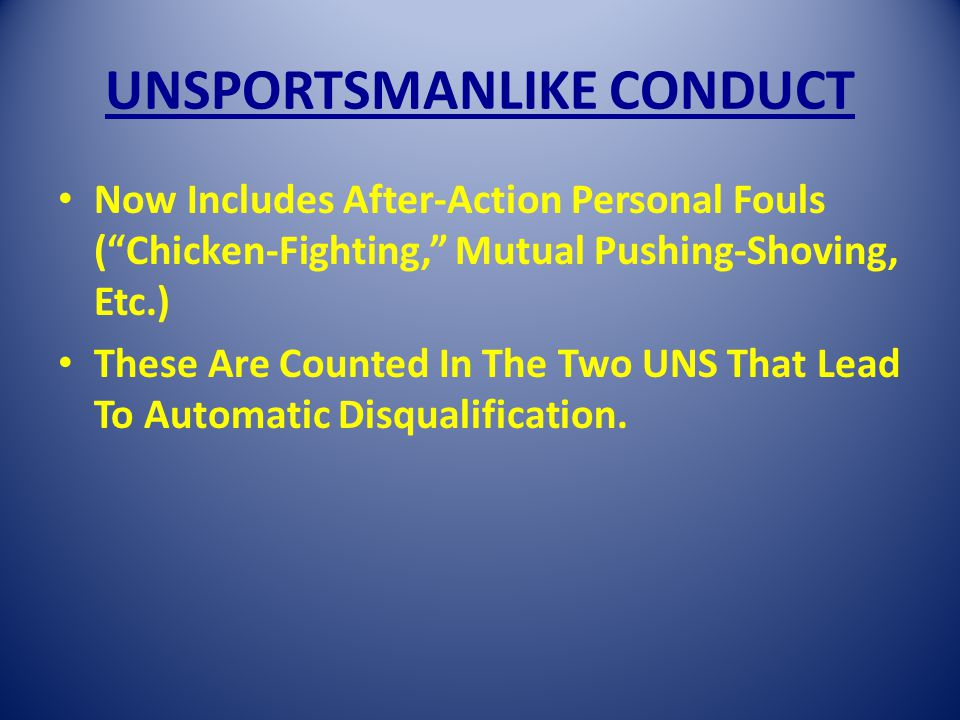 UNSPORTSMANLIKE CONDUCT Now Includes After-Action Personal Fouls (Chicken-Fighting, Mutual Pushing-Shoving, Etc.) These Are Counted In The Two UNS That Lead To Automatic Disqualification.