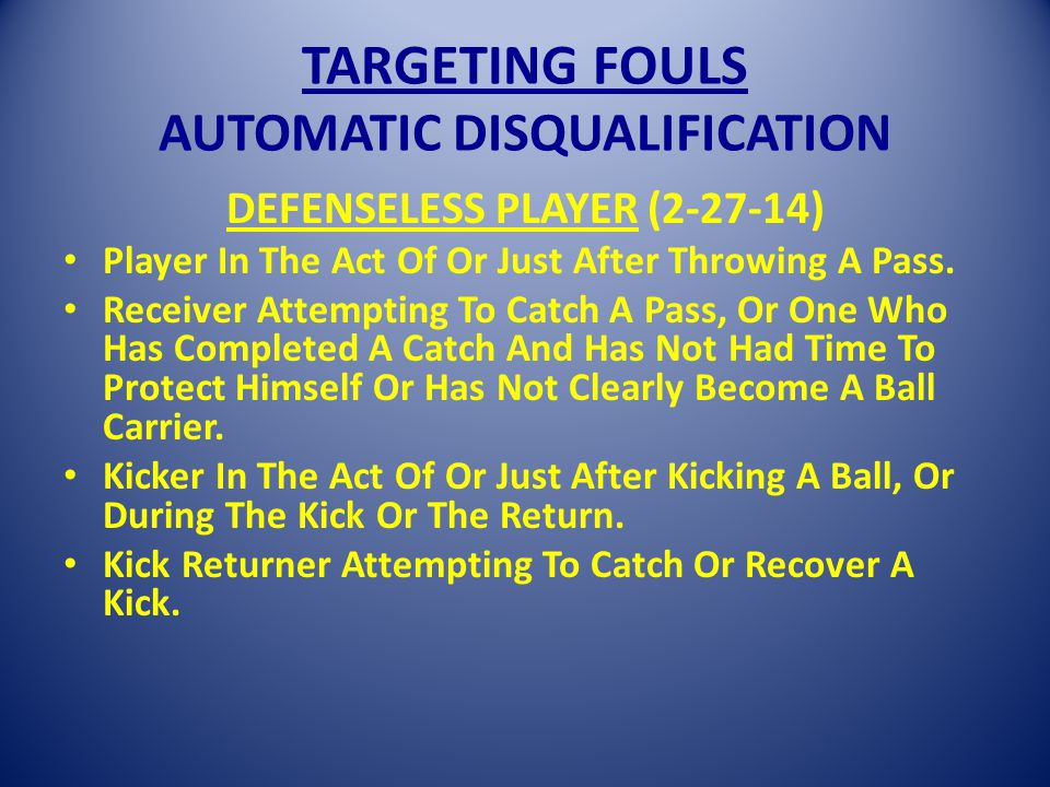 TARGETING FOULS AUTOMATIC DISQUALIFICATION DEFENSELESS PLAYER (2-27-14) Player In The Act Of Or Just After Throwing A Pass.